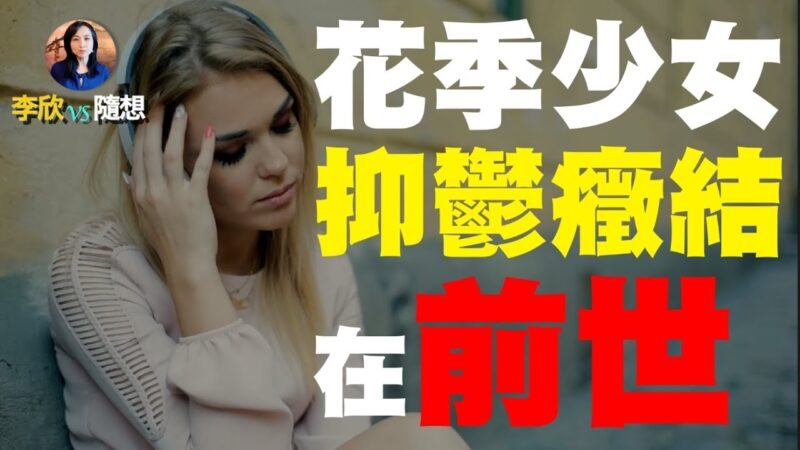 【李欣隨想】花季少女抑鬱痛苦癥結在前世!