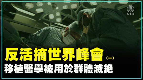 【重播】反活摘世界峰会(1)移植医学被用于群体灭绝
