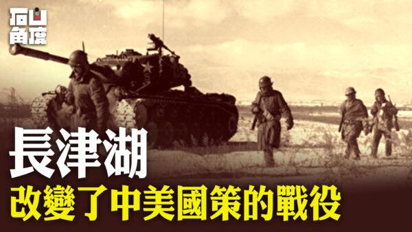【有冇搞错】长津湖——改变了中美国策的战役