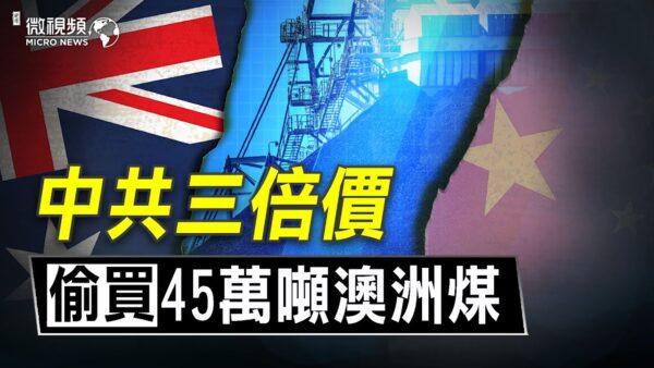 【微視頻】天然氣暴漲!中共花三倍價偷買澳洲煤!用電中共只保一線城市,農村要屯煤備冬!