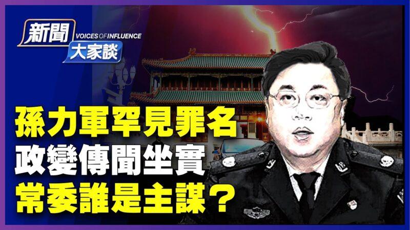 【新聞大家談】孫力軍政變傳聞坐實 常委誰是主謀?